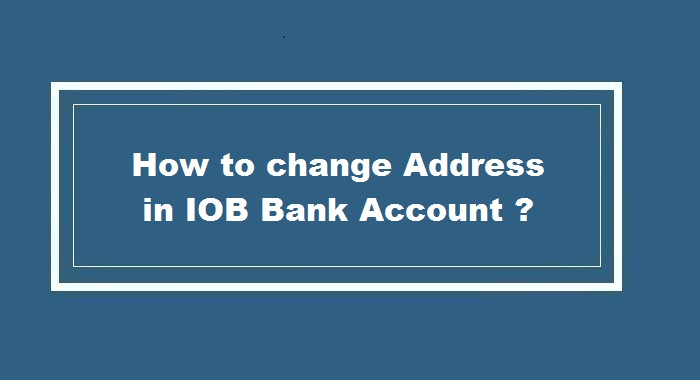 How to Change Address in IOB Bank