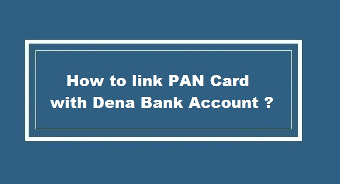 How to link pan card to Dena Bank Account