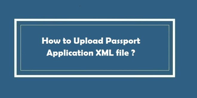How to Upload Passport Application XML file