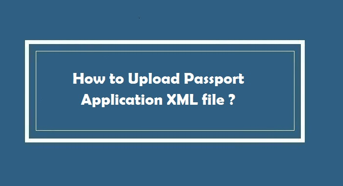 How to Upload Passport Application XML file ?