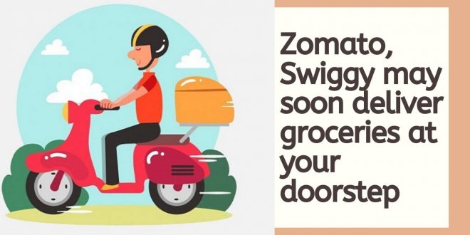Zomato, Swiggy may soon deliver groceries at your doorstep